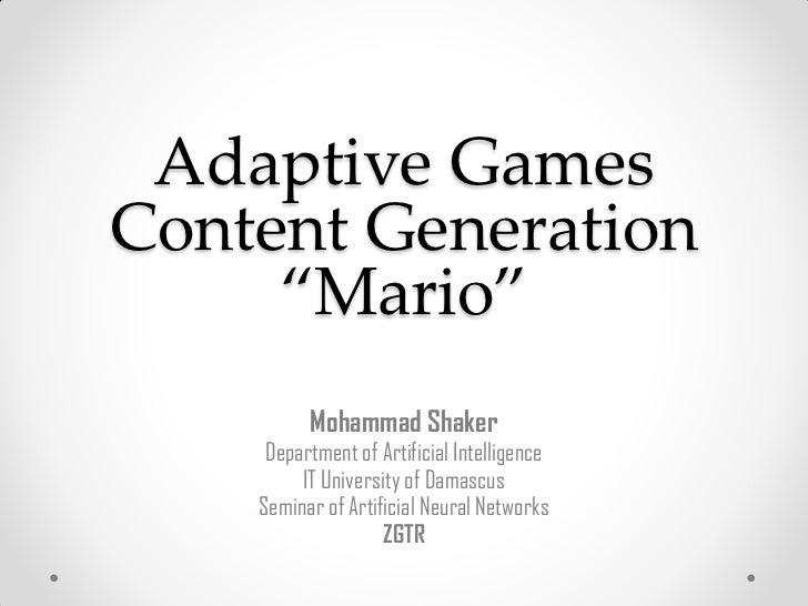 "Adaptive GamesContent Generation     ""Mario""          Mohammad Shaker     Department of Artificial Intelligence         IT..."