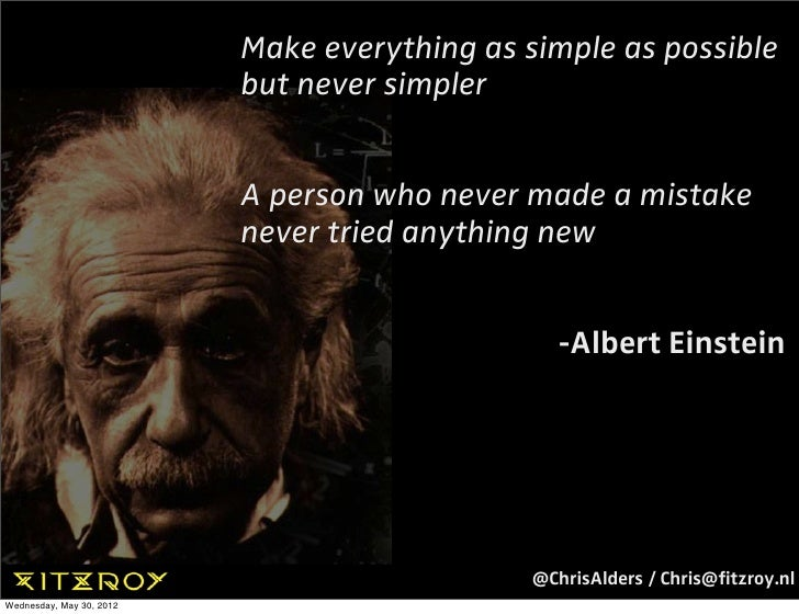Make everything as simple as possible                          but never simpler                          A person who nev...
