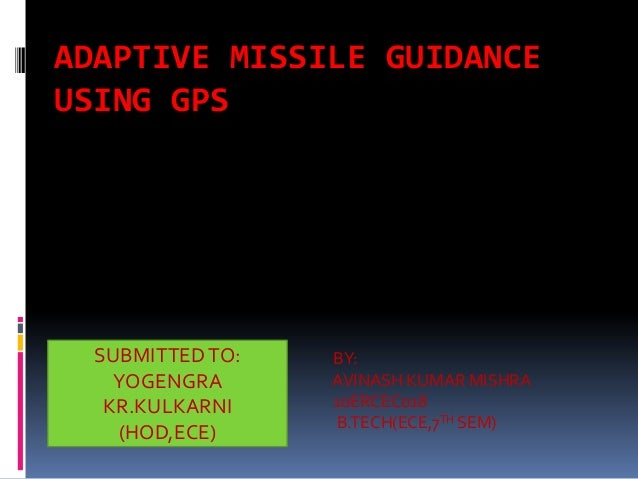 ADAPTIVE MISSILE GUIDANCE USING GPS  SUBMITTED TO: YOGENGRA KR.KULKARNI (HOD,ECE)  BY: AVINASH KUMAR MISHRA 10ERCEC018 B.T...