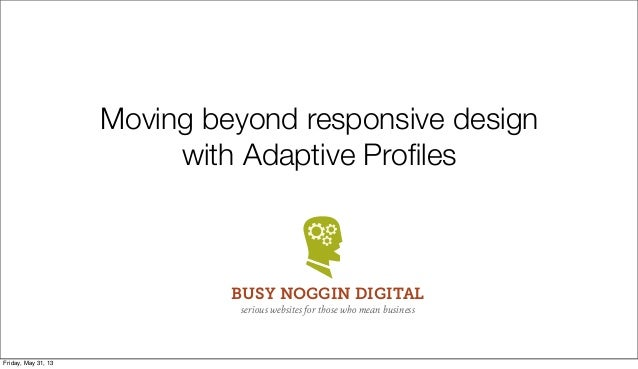 Moving beyond responsive designwith Adaptive ProfilesBUSY NOGGIN DIGITALserious websites for those who mean businessFriday,...