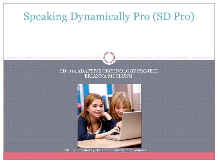 CD: 315 ADAPTIVE TECHNOLOGY PROJECT BRIANNA MCCLUNG  Speaking Dynamically Pro (SD Pro)                 Picture provided by...