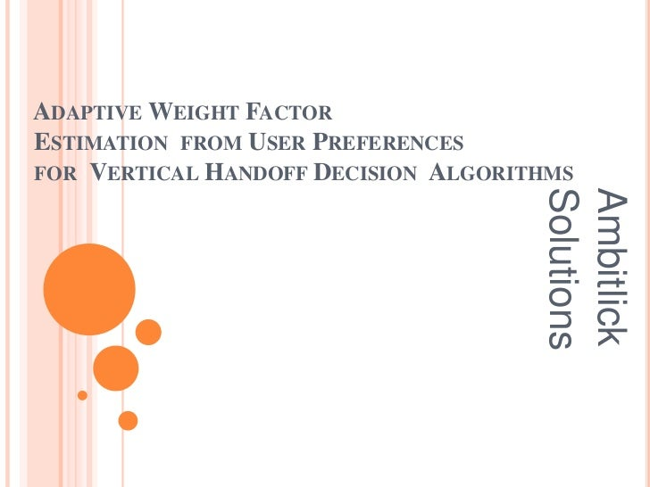 ADAPTIVE WEIGHT FACTORESTIMATION FROM USER PREFERENCESFOR VERTICAL HANDOFF DECISION ALGORITHMS                            ...
