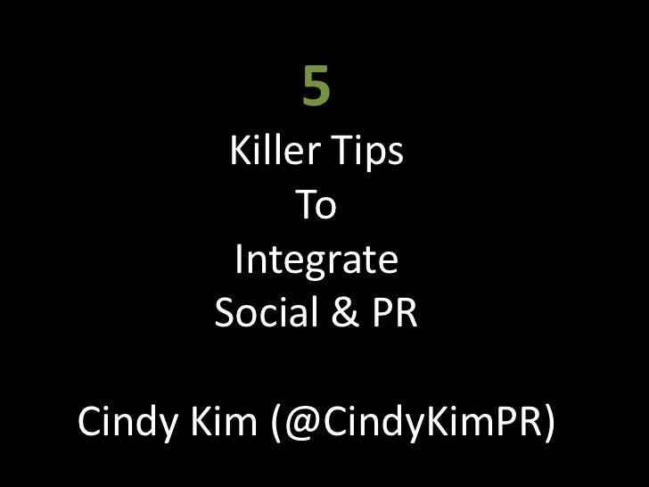 5<br />Killer Tips<br />To<br />Integrate<br />Social & PR<br />Cindy Kim (@CindyKimPR)<br />