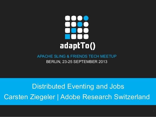 APACHE SLING & FRIENDS TECH MEETUP BERLIN, 23-25 SEPTEMBER 2013 Distributed Eventing and Jobs Carsten Ziegeler   Adobe Res...