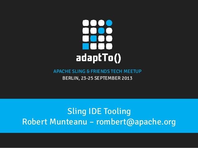 APACHE SLING & FRIENDS TECH MEETUP BERLIN, 23-25 SEPTEMBER 2013 Sling IDE Tooling Robert Munteanu – rombert@apache.org