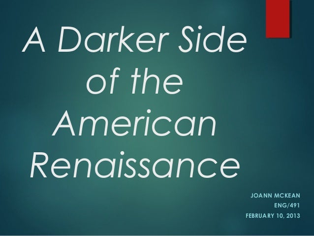 A Darker Side of the American Renaissance JOANN MCKEAN ENG/491 FEBRUARY 10, 2013