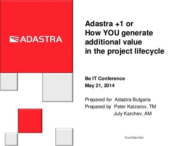 Confidential Adastra +1 or How YOU generate additional value in the project lifecycle Be IT Conference May 21, 2014 Prepar...