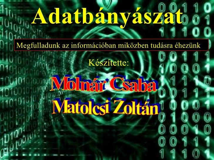 Adatbányászat Készítette: Molnár Csaba Matolcsi Zoltán Megfulladunk az információban miközben tudásra éhezünk