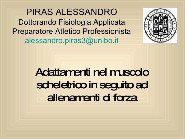 Adattamenti nel muscolo scheletrico in seguito ad allenamenti di forza PIRAS ALESSANDRO Dottorando Fisiologia Applicata Pr...