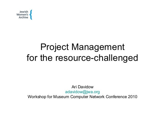 Project Management for the resource-challenged Ari Davidow adavidow@jwa.org Workshop for Museum Computer Network Conferenc...
