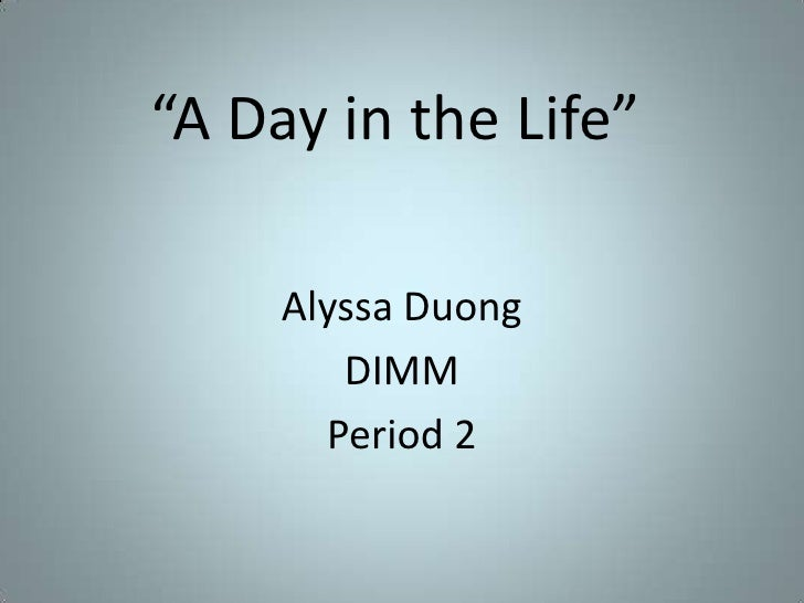 """A Day in the Life""<br />Alyssa Duong<br />DIMM<br />Period 2<br />"