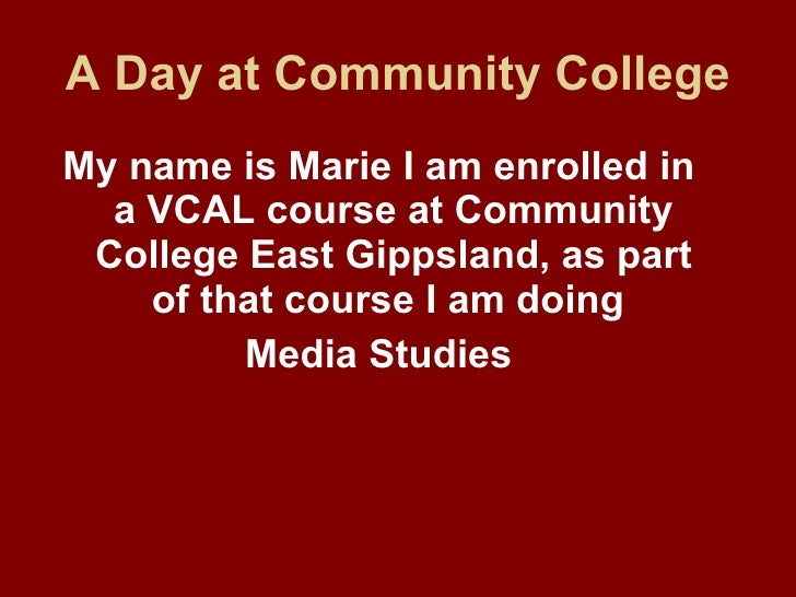 A Day at Community College <ul><li>My name is Marie I am enrolled in a VCAL course at Community College East Gippsland, as...