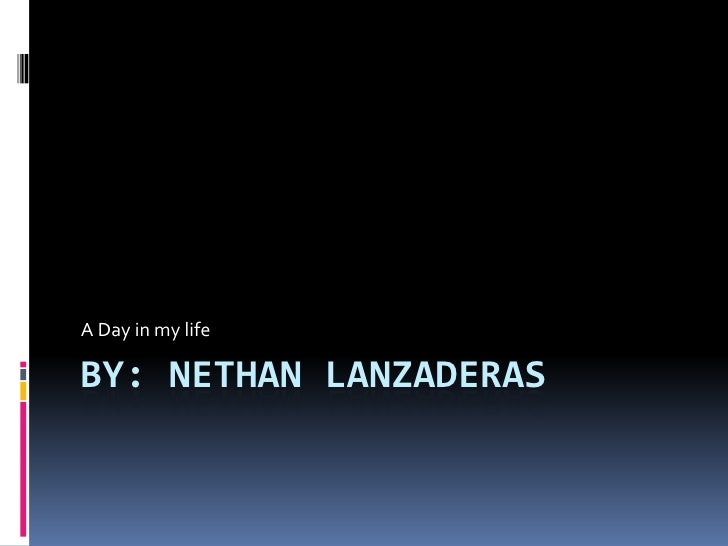 By: nethan lanzaderas <br />A Day in my life<br />