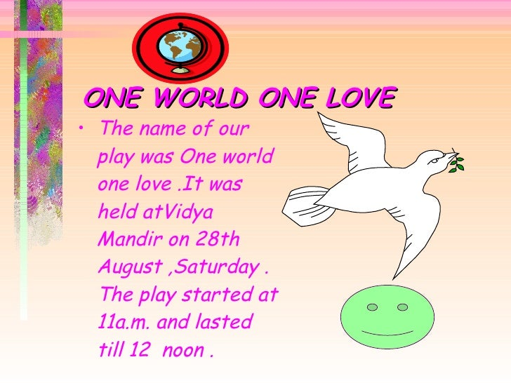 ONE WORLD ONE LOVE <ul><li>The name of our play was One world one love .It was held atVidya Mandir on 28th August ,Saturda...