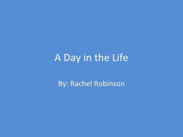 A Day in the Life By: Rachel Robinson