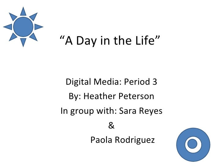 """"""" A Day in the Life""""  Digital Media: Period 3 By: Heather Peterson In group with: Sara Reyes & Paola Rodriguez"""