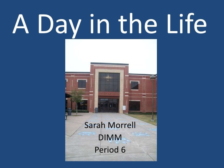 A Day in the Life<br />Sarah Morrell<br />DIMM<br />Period 6<br />