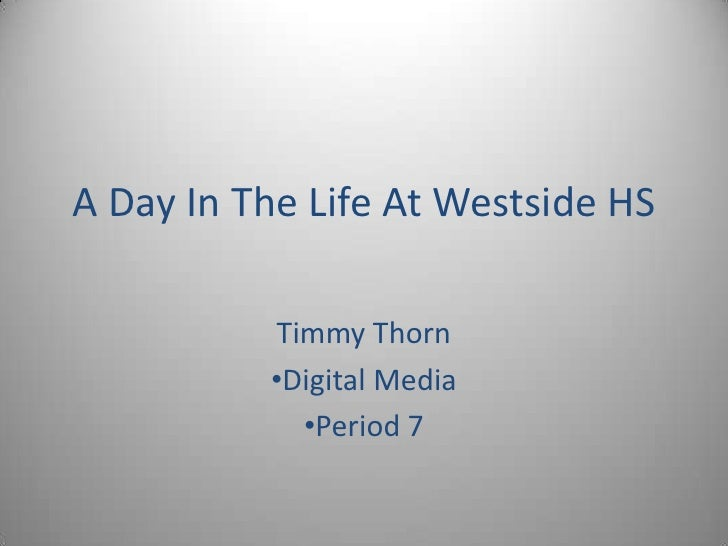 A Day In The Life At Westside HS<br />Timmy Thorn<br /><ul><li>Digital Media