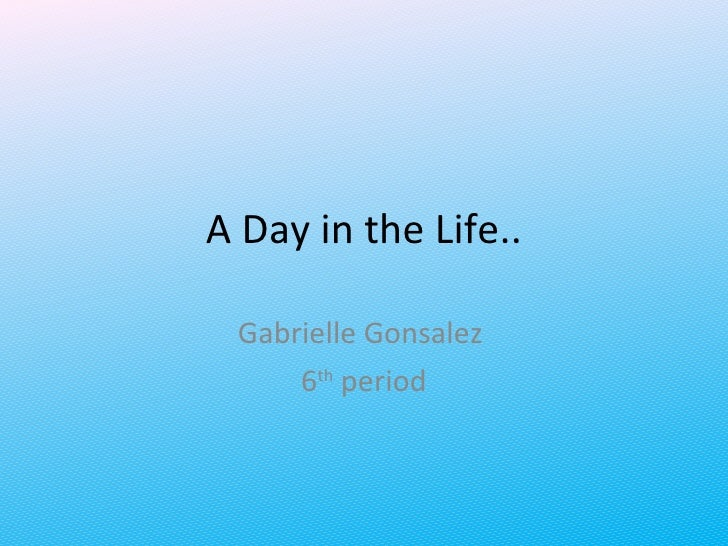 A Day in the Life.. Gabrielle Gonsalez  6 th  period