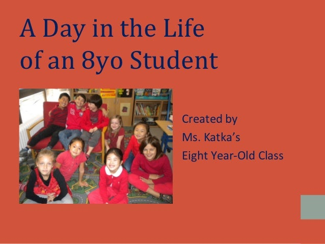 A Day in the Lifeof an 8yo Student             Created by             Ms. Katka's             Eight Year-Old Class