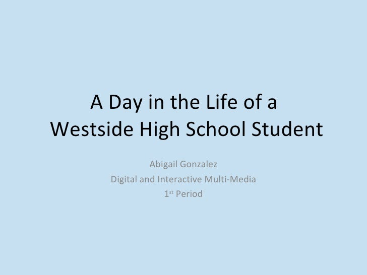 A Day in the Life of a  Westside High School Student Abigail Gonzalez Digital and Interactive Multi-Media 1 st  Period