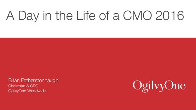 A Day in the Life of a CMO 2016 Brian Fetherstonhaugh Chairman & CEO OgilvyOne Worldwide