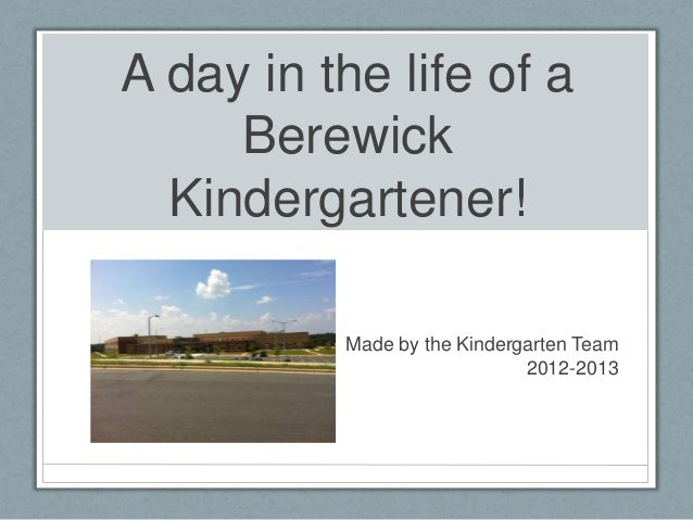 A day in the life of a     Berewick  Kindergartener!          Made by the Kindergarten Team                             20...
