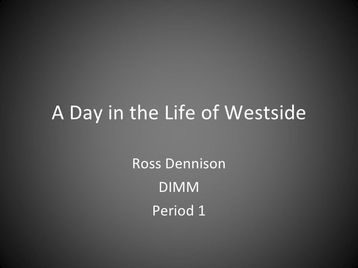 A Day in the Life of Westside Ross Dennison DIMM Period 1