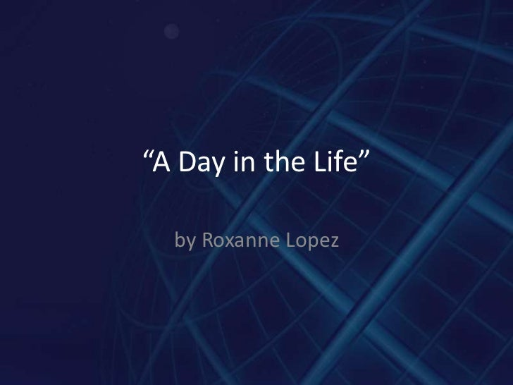 A day in the life  project roxanne lopez
