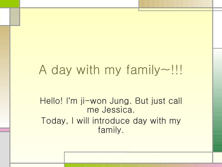 A day with my family~!!! Hello! I ' m ji-won Jung. But just call me Jessica. Today, I will introduce day with my family.
