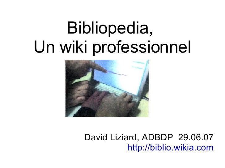 Bibliopedia,  Un wiki professionnel <ul><ul><li>David Liziard, ADBDP  29.06.07 </li></ul></ul><ul><ul><li>http://biblio.wi...
