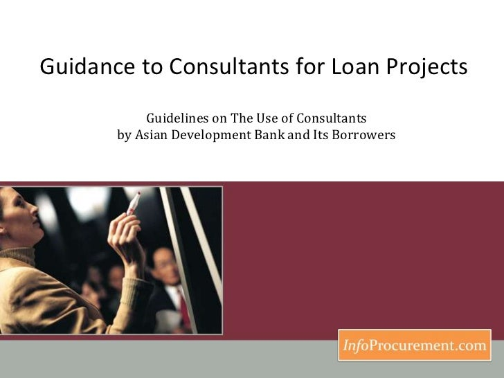 Guidance to Consultants for Loan Projects <br />Guidelines on The Use of Consultants by Asian Development Bank and Its Bor...