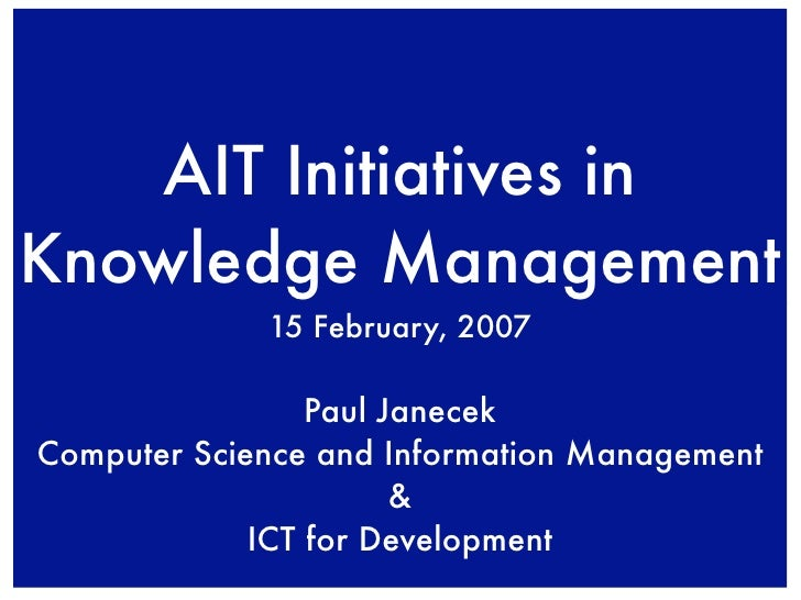 AIT Initiatives in Knowledge Management              15 February, 2007                   Paul Janecek Computer Science and...