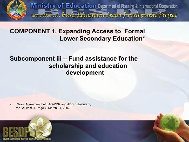 <ul><li>COMPONENT 1. Expanding Access to  Formal </li></ul><ul><li>Lower Secondary Education* </li></ul><ul><li>Subcompone...