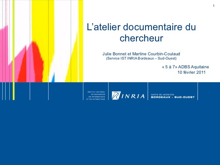 L'atelier documentaire du chercheur Julie Bonnet et Martine Courbin-Coulaud (Service IST INRIA Bordeaux – Sud-Ouest) «5 à...