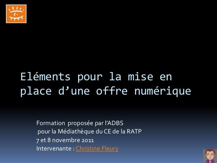 Eléments pour la mise enplace d'une offre numérique  Formation proposée par l'ADBS   pour la Médiathèque du CE de la RATP ...