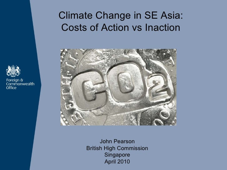 Climate Change in SE Asia:  Costs of Action vs Inaction John Pearson British High Commission Singapore April  2010