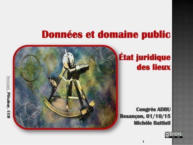 1 Données et domaine public État juridique des lieux Congrès ADBU Besançon, 01/10/15 Michèle Battisti Sextant.Piixabay.CC0