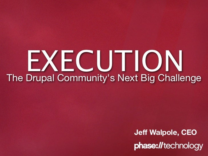EXECUTION The Drupal Community's Next Big Challenge                               Jeff Walpole, CEO