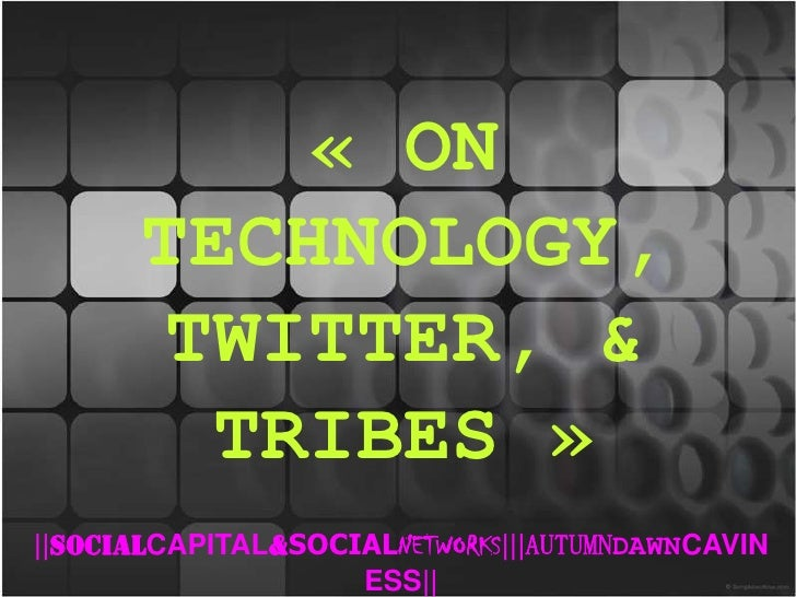 « ON TECHNOLOGY, TWITTER, & TRIBES»<br />  SOCIALCAPITAL&SOCIALNETWORKS   AUTUMNDAWNCAVINESS  <br />