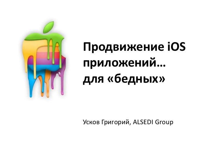 Продвижение iOS приложений…для «бедных»<br />Усков Григорий, ALSEDI Group<br />