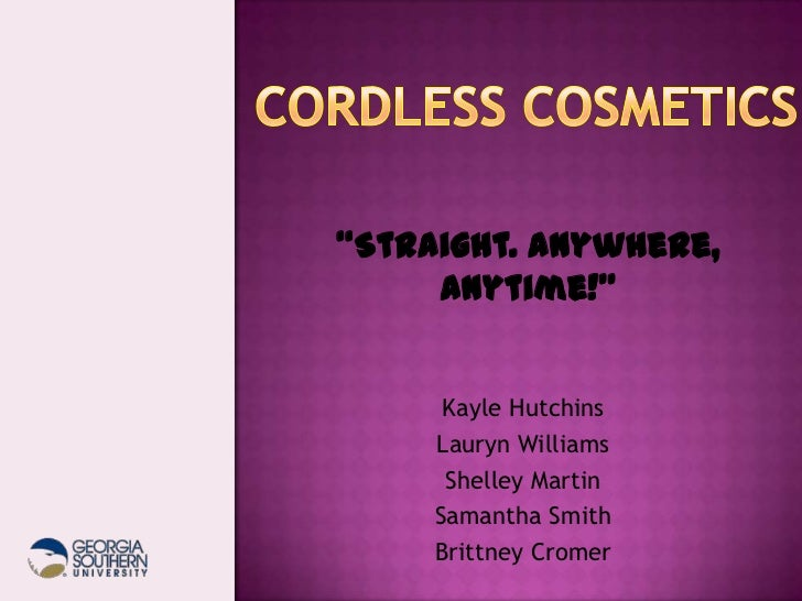 "Cordless Cosmetics<br />""Straight. Anywhere, Anytime!""<br />Kayle Hutchins<br />Lauryn Williams<br />Shelley Martin<br />S..."