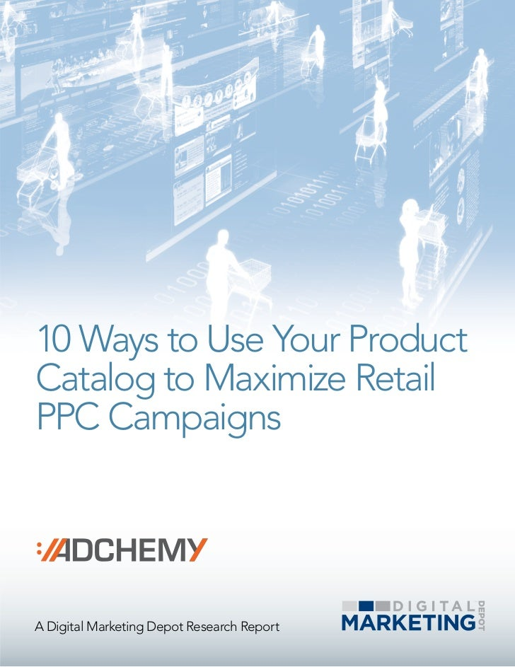 10 Ways to Use Your ProductCatalog to Maximize RetailPPC CampaignsA Digital Marketing Depot Research Report