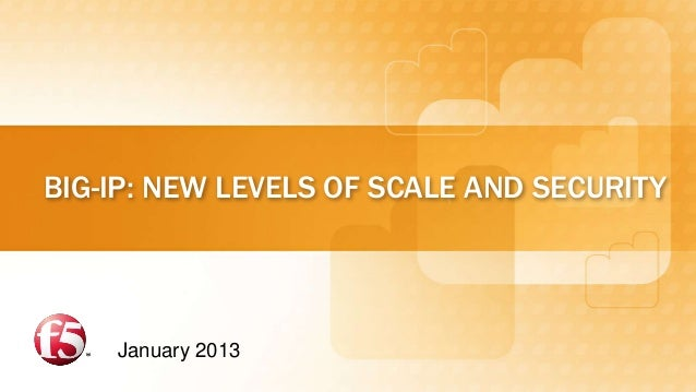 BIG-IP: NEW LEVELS OF SCALE AND SECURITY    January 2013