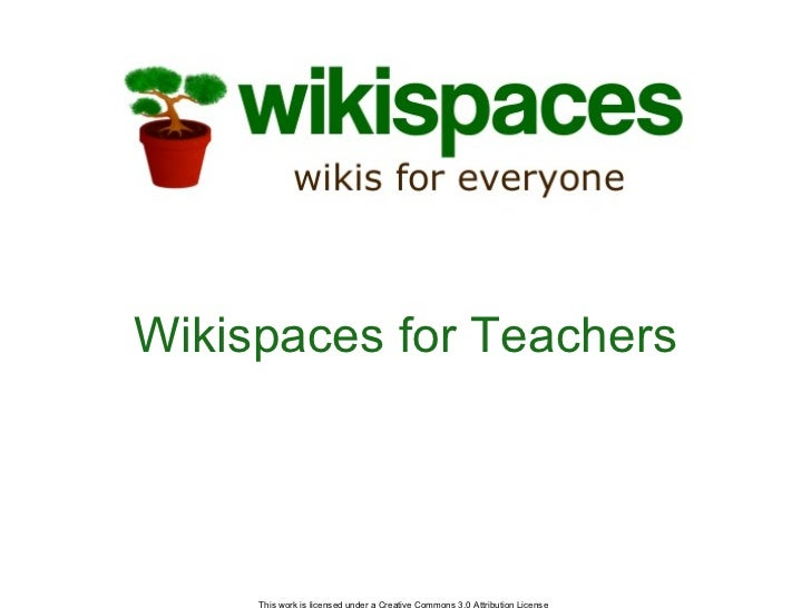 Wikispaces for Teachers This work is licensed under a Creative Commons 3.0 Attribution License