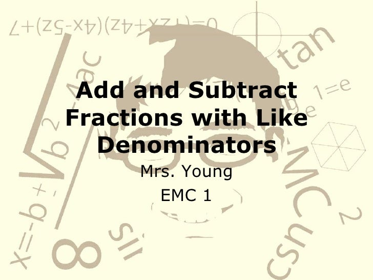 Add and Subtract Fractions with Like Denominators Mrs. Young EMC 1