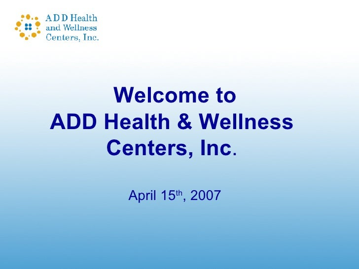 Welcome to ADD Health & Wellness  Centers, Inc .  April 15 th , 2007