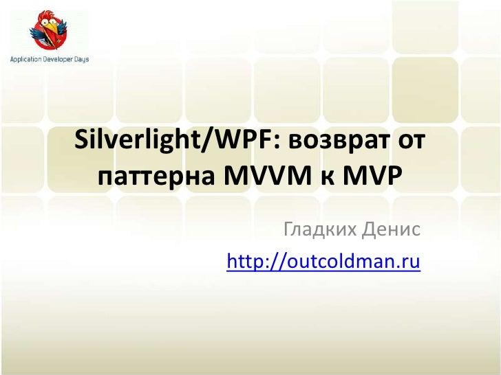 Silverlight/WPF: возврат от паттерна MVVM к MVP<br />Гладких Денис<br />http://outcoldman.ru<br />