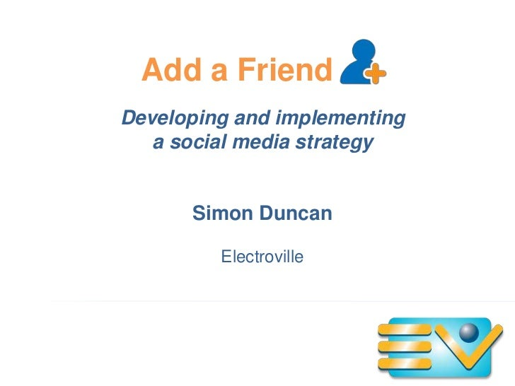 Add a Friend<br />Developing and implementing a social media strategy<br />Simon Duncan<br />Electroville<br />