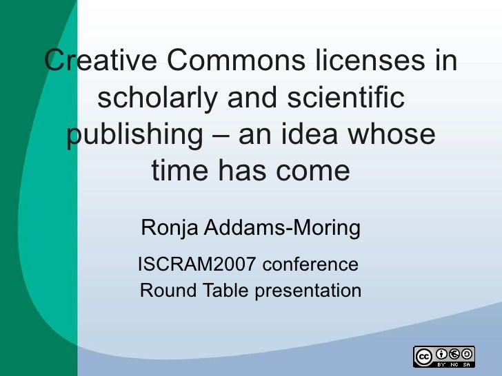 Creative Commons licenses in    scholarly and scientific  publishing – an idea whose         time has come       Ronja Add...